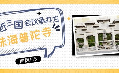 禅风H5专刊:带你走进三国会议承办方——珠海普陀寺